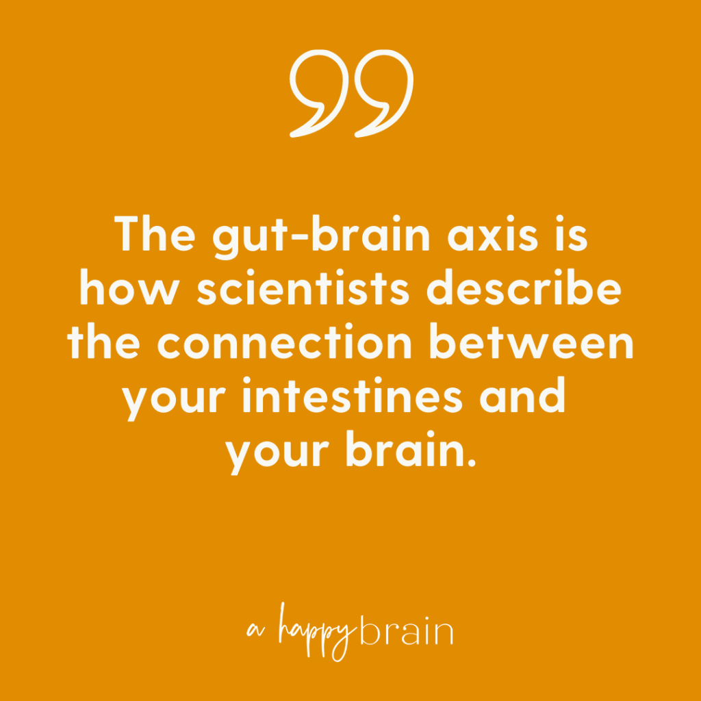 The gut-brain axis is the connection between your intestines and your brain.